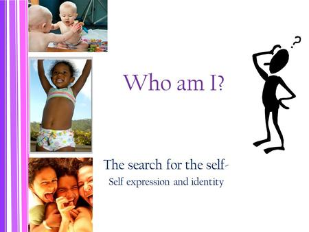 Who am I? The search for the <strong>self</strong>- <strong>Self</strong> expression and identity.