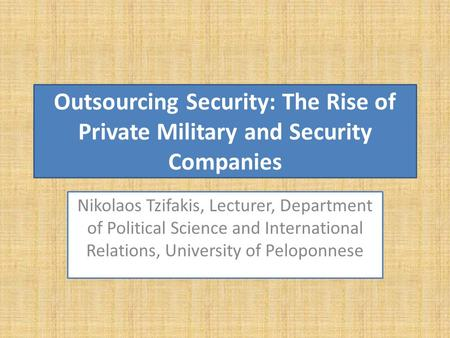 Outsourcing Security: The Rise of Private Military and Security Companies Nikolaos Tzifakis, Lecturer, Department of Political Science and International.