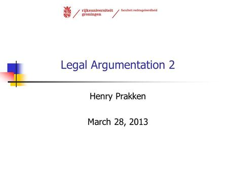Legal Argumentation 2 Henry Prakken March 28, 2013.