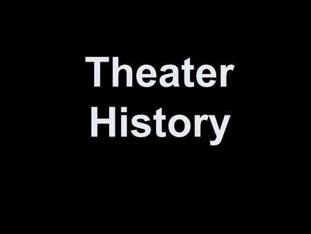Theater History. Take notes now. No really, this will be on a test.