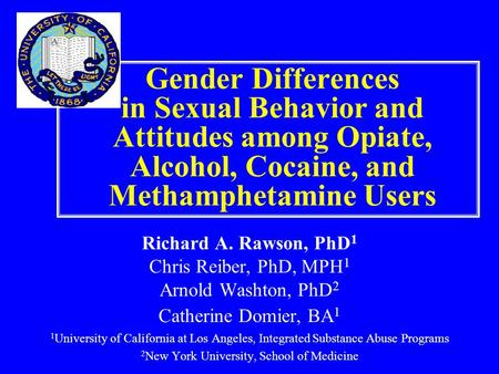 Gender Differences in Sexual Behavior and Attitudes among Opiate, Alcohol, Cocaine, and Methamphetamine Users Richard A. Rawson, PhD 1 Chris Reiber, PhD,