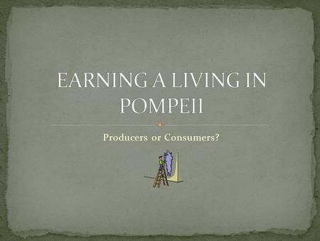 "Producers or Consumers?. : "" The location of Pompeii as a port and central to the fertile Campanian hinterland and Italian penninsula ensured its vibrant."