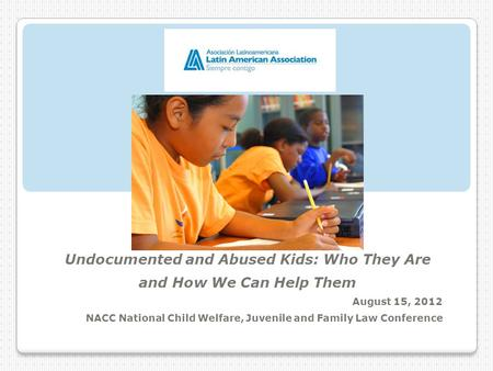 Undocumented and Abused Kids: Who They Are and How We Can Help Them August 15, 2012 NACC National Child Welfare, Juvenile and Family Law Conference.