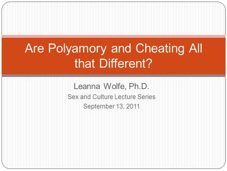 Leanna Wolfe, Ph.D. Sex and Culture Lecture Series September 13, 2011 Are Polyamory and Cheating All that Different?
