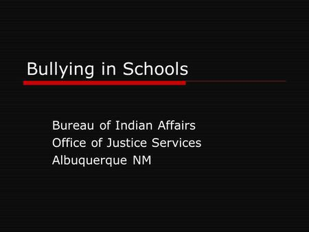 Bullying in Schools Bureau of Indian Affairs Office of Justice Services Albuquerque NM.