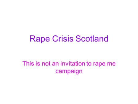Rape Crisis Scotland This is not an invitation to rape me campaign.