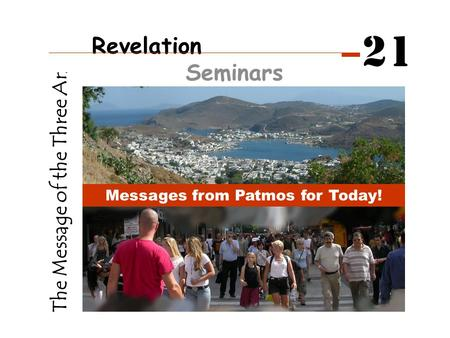 The Message of the Three Angels Messages from Patmos for Today! Revelation Seminars 21.