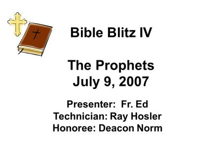 Bible Blitz IV The Prophets July 9, 2007 Presenter: Fr. Ed Technician: Ray Hosler Honoree: Deacon Norm.
