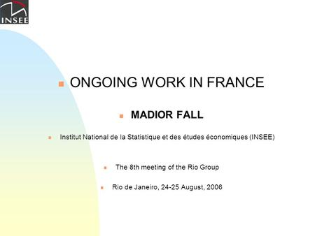 ONGOING WORK IN FRANCE MADIOR FALL Institut National de la Statistique et des études économiques (INSEE) The 8th meeting of the Rio Group Rio de Janeiro,