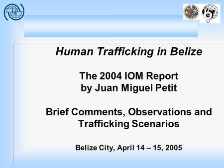 Human Trafficking in Belize The 2004 IOM Report by Juan Miguel Petit Brief Comments, Observations and Trafficking Scenarios Belize City, April 14 – 15,