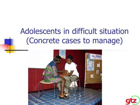 Adolescents in difficult situation (Concrete cases to manage)