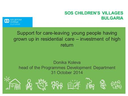 Support for care-leaving young people having grown up in residential care – investment of high return Donika Koleva head of the Programmes Development.
