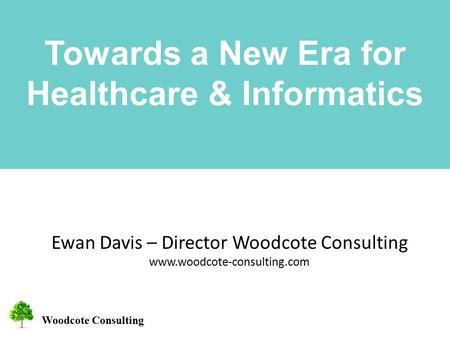 Woodcote Consulting Towards a New Era for Healthcare & Informatics Ewan Davis – Director Woodcote Consulting www.woodcote-consulting.com.