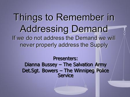 Presenters: Dianna Bussey – The Salvation Army Det.Sgt. Bowers – The Winnipeg Police Service Things to Remember in Addressing Demand If we do not address.