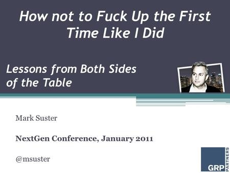 How not to Fuck Up the First Time Like I Did Mark Suster NextGen Conference, January Lessons from Both Sides of the Table.
