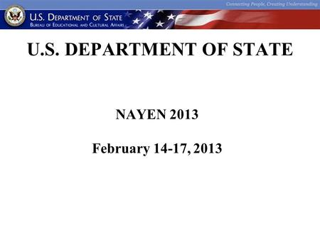 U.S. DEPARTMENT OF STATE NAYEN 2013 February 14-17, 2013.