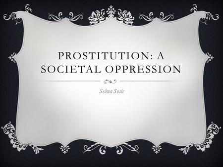 PROSTITUTION: A SOCIETAL OPPRESSION Selma Sosic. ABSTRACT & THESIS Prostitution should become ILLEGAL across the world because: 1.Infringes upon the human.