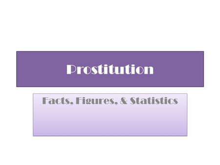 "Prostitution Facts, Figures, & Statistics. Prostitution Statistics are not necessarily 100% accurate due to the fact that this is such an ""underground"""