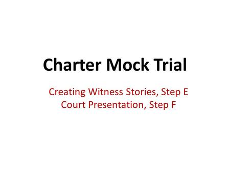 Charter Mock Trial Creating Witness Stories, Step E Court Presentation, Step F.