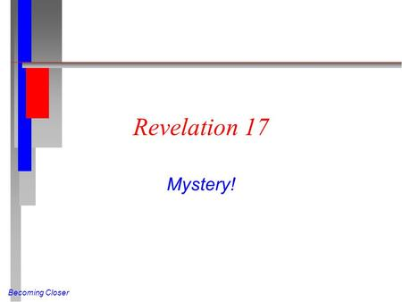 Becoming Closer Revelation 17 Mystery!. Becoming Closer The Prostitute (Rev 17:1-6 NIV) One of the seven angels who had the seven bowls came and said.