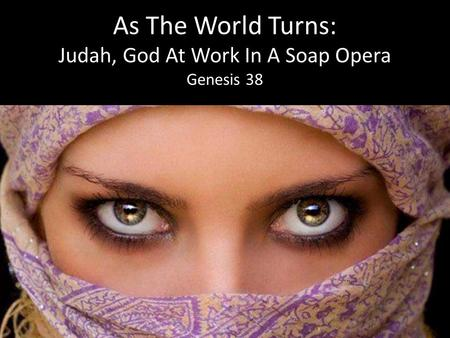 As The World Turns: Judah, God At Work In A Soap Opera Genesis 38.