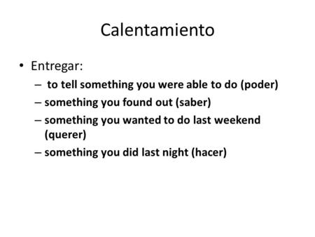 Entregar: – to tell something you were able to do (poder) – something you found out (saber) – something you wanted to do last weekend (querer) – something.
