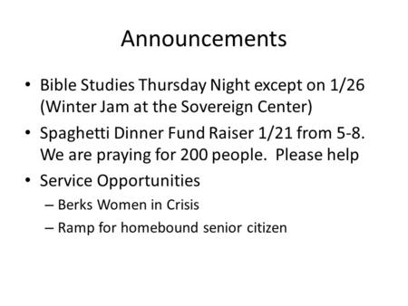 Announcements Bible Studies Thursday Night except on 1/26 (Winter Jam at the Sovereign Center) Spaghetti Dinner Fund Raiser 1/21 from 5-8. We are praying.
