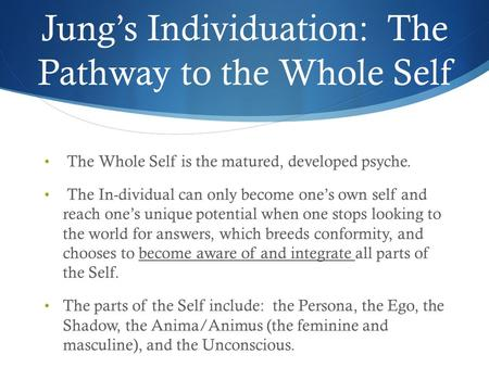 Jung's Individuation: The Pathway to the Whole Self The Whole Self is the matured, developed psyche. The In-dividual can only become one's own self and.