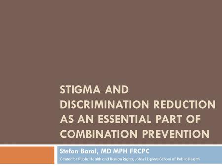 STIGMA AND DISCRIMINATION REDUCTION AS AN ESSENTIAL PART OF COMBINATION PREVENTION Stefan Baral, MD MPH FRCPC Center for Public Health and Human Rights,