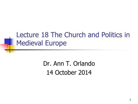 Lecture 18 The Church and Politics in Medieval Europe Dr. Ann T. Orlando 14 October 2014 1.