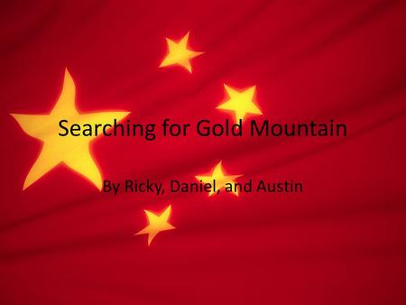 Searching for Gold Mountain By Ricky, Daniel, and Austin.