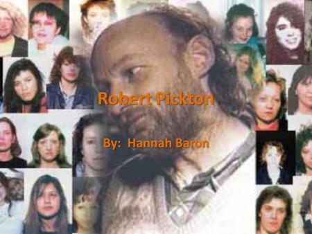 Robert Pickton By: Hannah Baron. Who? Marnie Frey, Tiffany Drew, Sarah de Vries, Cindy Felix, Diana Melnick, Angela Jardine and an unidentified woman.
