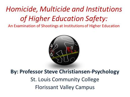 Homicide, Multicide and Institutions of Higher Education Safety: An Examination of Shootings at Institutions of Higher Education By: Professor Steve Christiansen-Psychology.