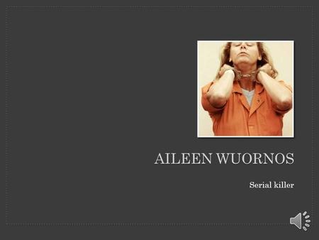 Serial killer AILEEN WUORNOS What did she do? -was a serial killer in the state of Florida who killed seven men between 1989 and 1990 -made the claim.