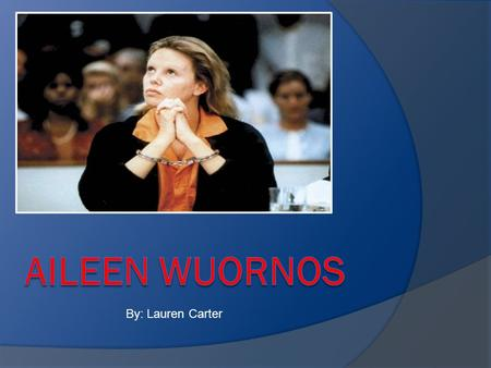 Aileen Wuornos By: Lauren Carter.