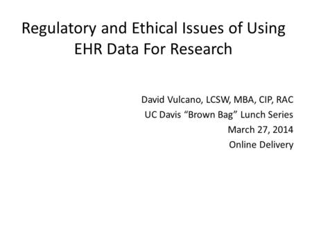"Regulatory and Ethical Issues of Using EHR Data For Research David Vulcano, LCSW, MBA, CIP, RAC UC Davis ""Brown Bag"" Lunch Series March 27, 2014 Online."