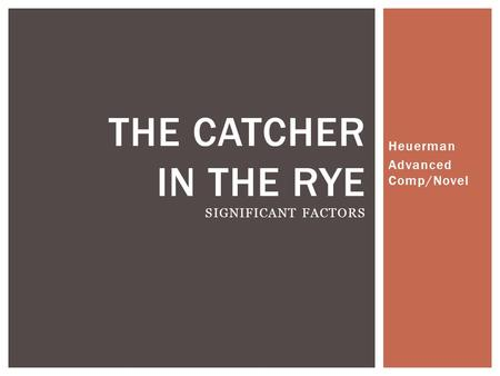 Heuerman Advanced Comp/Novel THE CATCHER IN THE RYE SIGNIFICANT FACTORS.