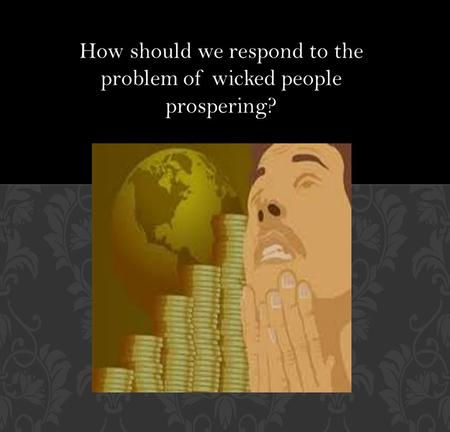How should we respond to the problem of wicked people prospering?