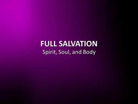 FULL SALVATION Spirit, Soul, and Body. 1 Peter 2:24 He Himself bore our sins in His body on the tree, so that we might die to sins and live for righteousness;