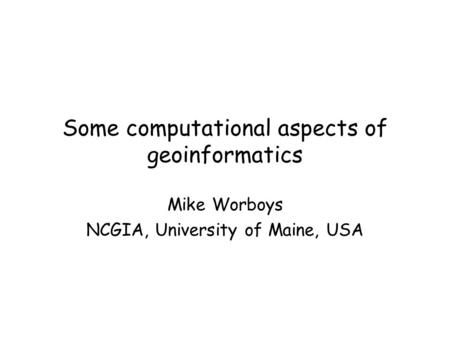 Some computational aspects of geoinformatics Mike Worboys NCGIA, University of Maine, USA.