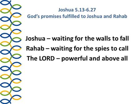 Joshua 5.13-6.27 God's promises fulfilled to Joshua and Rahab Joshua – waiting for the walls to fall Rahab – waiting for the spies to call The LORD – powerful.
