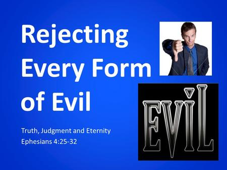 Truth, Judgment and Eternity Ephesians 4:25-32 Rejecting Every Form of Evil.