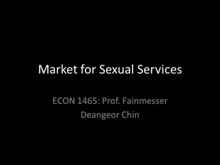 Market for Sexual Services ECON 1465: Prof. Fainmesser Deangeor Chin.