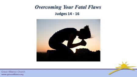 Grace Alliance Church www.gracealliance.org Overcoming Your Fatal Flaws Judges 14 - 16.