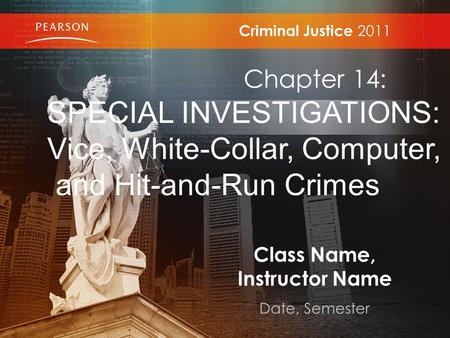 Class Name, Instructor Name Date, Semester Criminal Justice 2011 Chapter 14: SPECIAL INVESTIGATIONS: Vice, White-Collar, Computer, and Hit-and-Run Crimes.