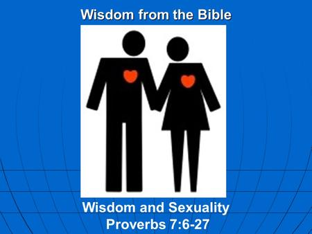 Wisdom from the Bible Wisdom and Sexuality Proverbs 7:6-27.