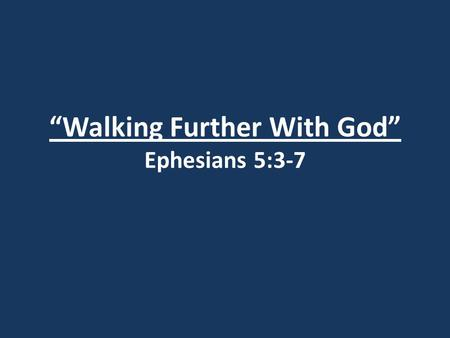 """Walking Further With God"" Ephesians 5:3-7. I. Sexual Sin and Greed (v.3)"