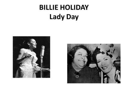 BILLIE HOLIDAY Lady Day. Rough Childhood a.Born - Eleanora Fagan Gough, 7th April 1915, Philadelphia, Pennsylvania, but grew up mostly in Baltimore. --