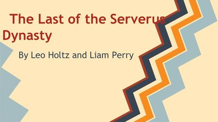 The Last of the Serverus Dynasty By Leo Holtz and Liam Perry.