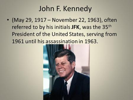 John F. Kennedy (May 29, 1917 – November 22, 1963), often referred to by his initials JFK, was the 35 th President of the United States, serving from 1961.